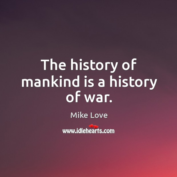 The history of mankind is a history of war. Mike Love Picture Quote