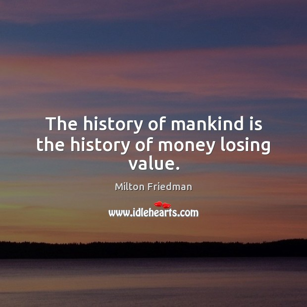 The history of mankind is the history of money losing value. Image