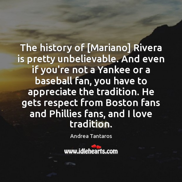 Image, The history of [Mariano] Rivera is pretty unbelievable. And even if you're