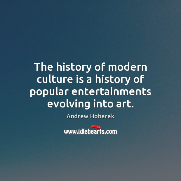 Image, The history of modern culture is a history of popular entertainments evolving into art.
