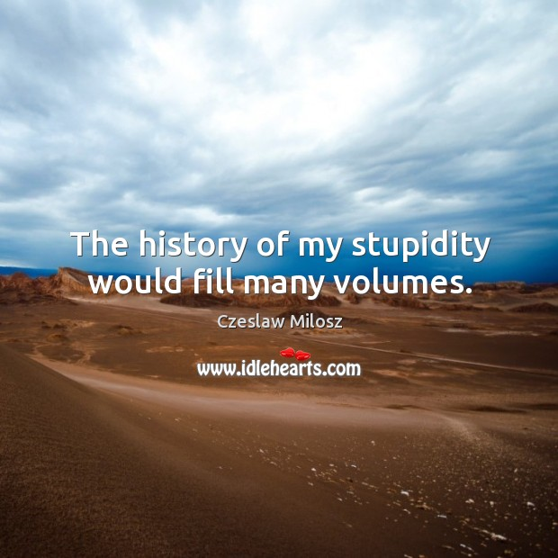 The history of my stupidity would fill many volumes. Czeslaw Milosz Picture Quote