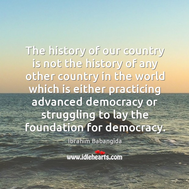 The history of our country is not the history of any other country in the world which is either Ibrahim Babangida Picture Quote