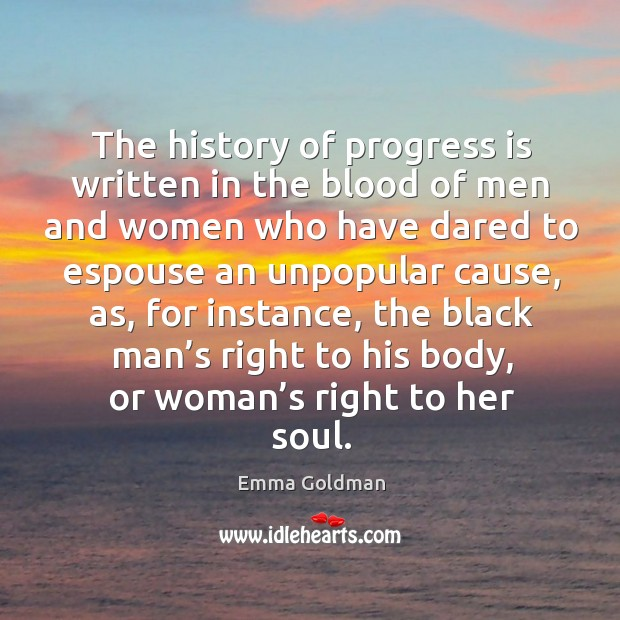 The history of progress is written in the blood of men and women who have dared to espouse an unpopular cause Image