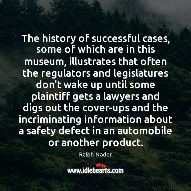 The history of successful cases, some of which are in this museum, Ralph Nader Picture Quote