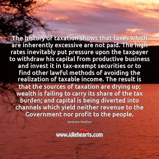 The history of taxation shows that taxes which are inherently excessive are Image