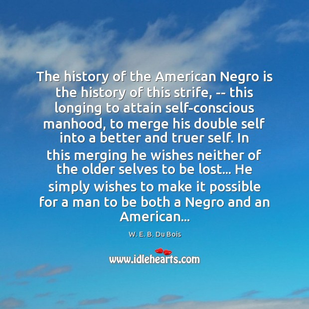 The history of the American Negro is the history of this strife, W. E. B. Du Bois Picture Quote