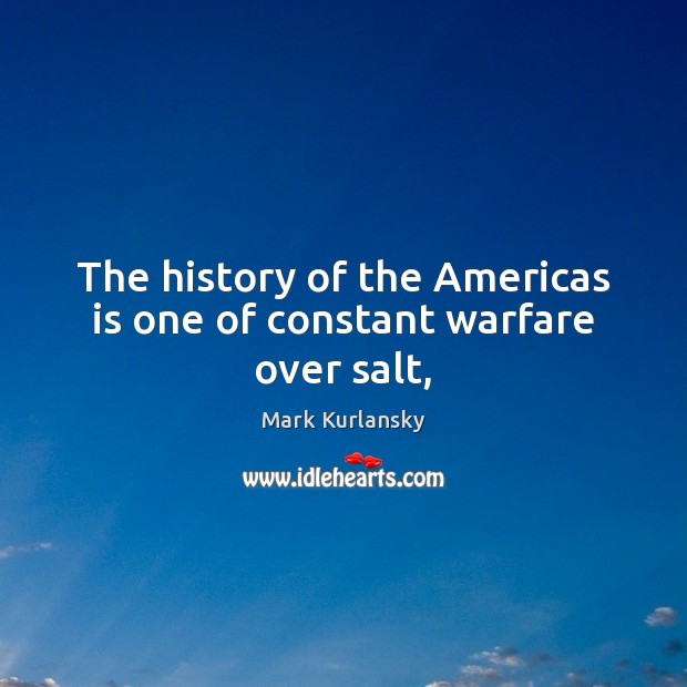Image, The history of the Americas is one of constant warfare over salt,