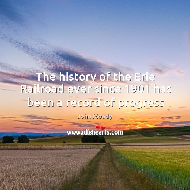 The history of the Erie Railroad ever since 1901 has been a record of progress John Moody Picture Quote