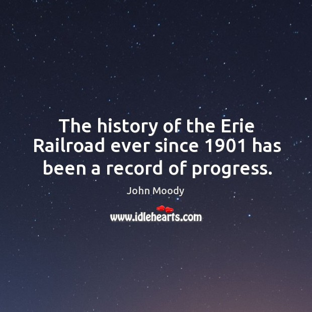 The history of the erie railroad ever since 1901 has been a record of progress. John Moody Picture Quote