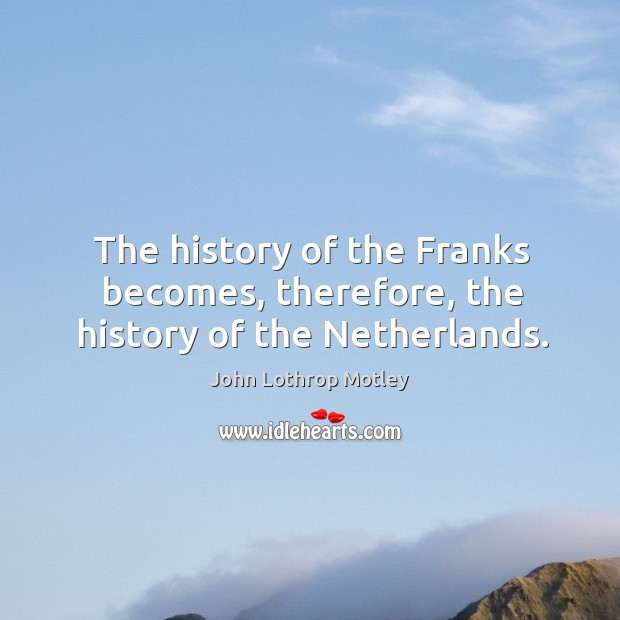 The history of the franks becomes, therefore, the history of the netherlands. John Lothrop Motley Picture Quote