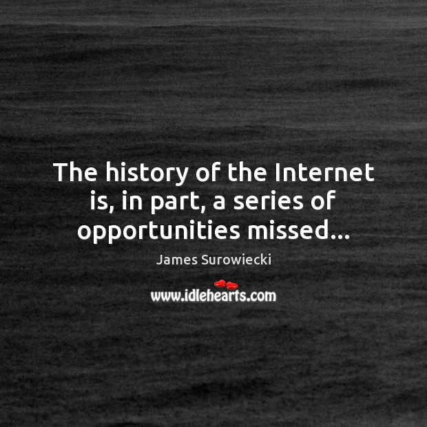 The history of the Internet is, in part, a series of opportunities missed… James Surowiecki Picture Quote