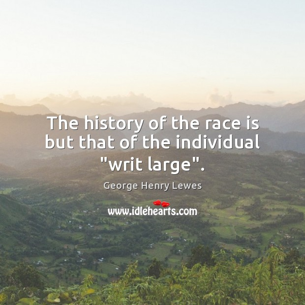 "The history of the race is but that of the individual ""writ large"". Image"