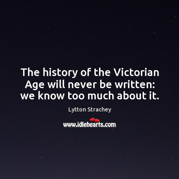 The history of the victorian age will never be written: we know too much about it. Lytton Strachey Picture Quote