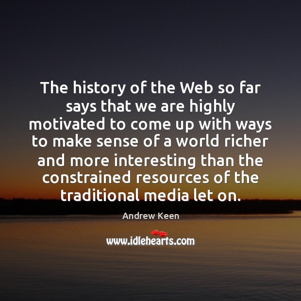 The history of the Web so far says that we are highly Andrew Keen Picture Quote