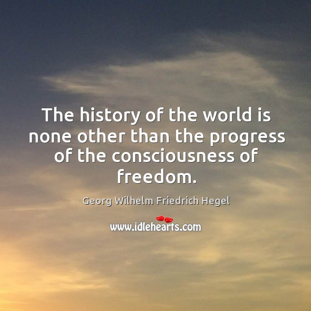 The history of the world is none other than the progress of the consciousness of freedom. Image