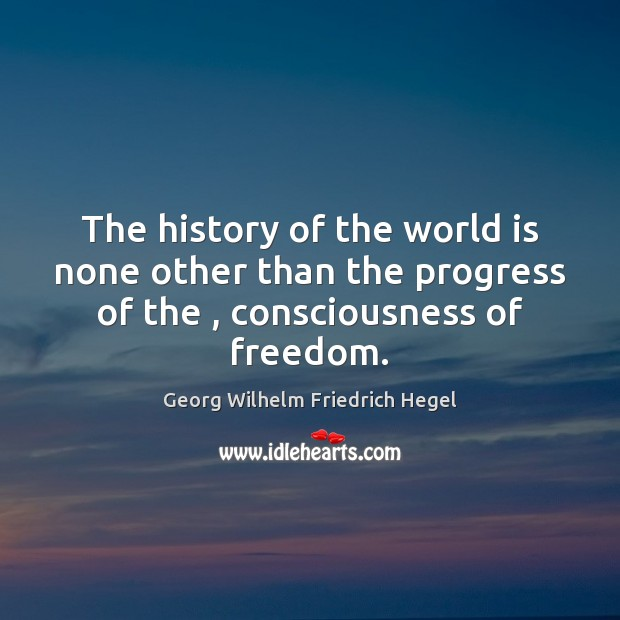 The history of the world is none other than the progress of Georg Wilhelm Friedrich Hegel Picture Quote