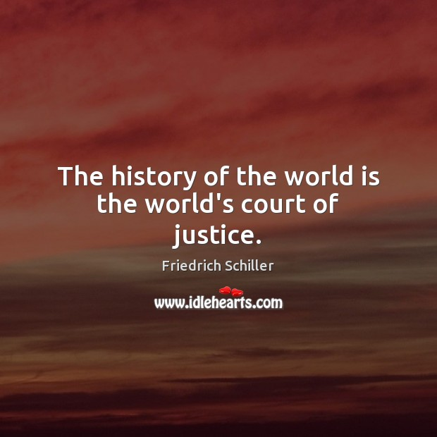 The history of the world is the world's court of justice. Friedrich Schiller Picture Quote