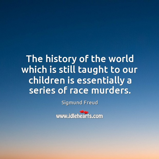 The history of the world which is still taught to our children is essentially a series of race murders. Image