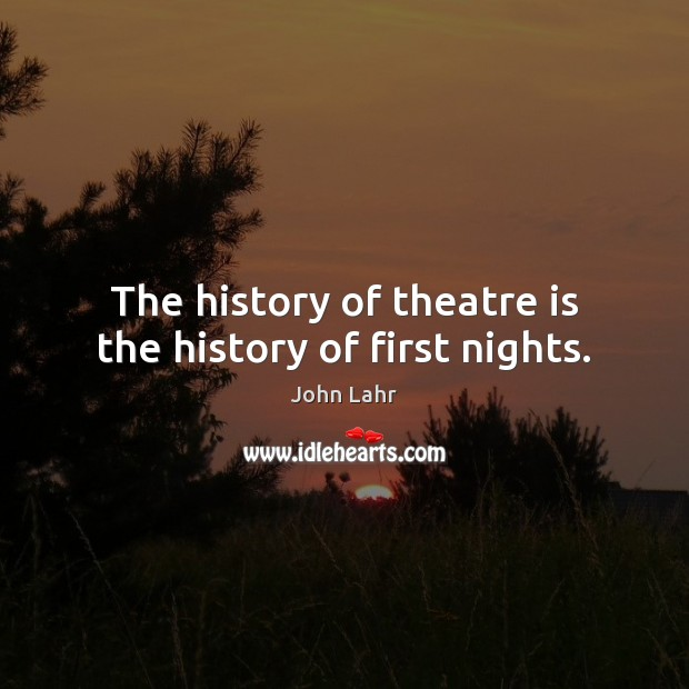 The history of theatre is the history of first nights. John Lahr Picture Quote