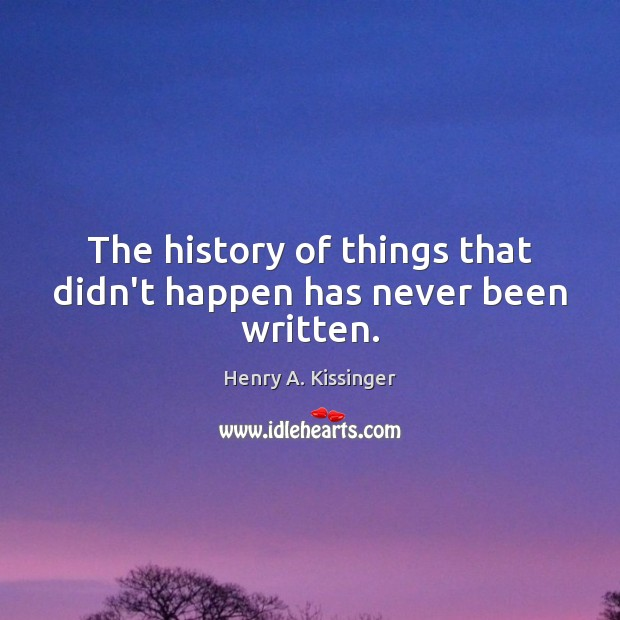 The history of things that didn't happen has never been written. Henry A. Kissinger Picture Quote
