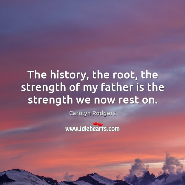 The history, the root, the strength of my father is the strength we now rest on. Image