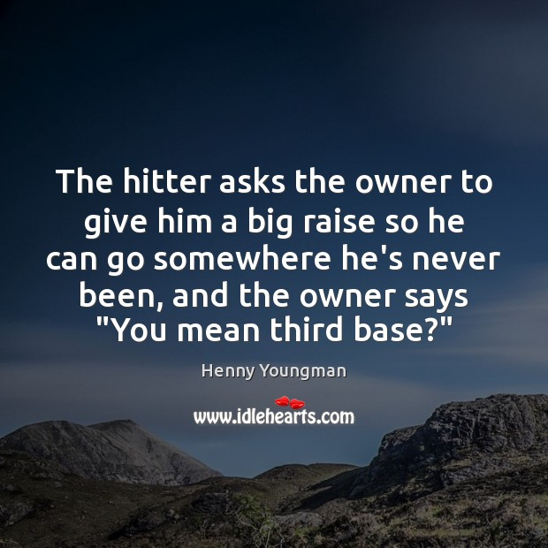 The hitter asks the owner to give him a big raise so Image