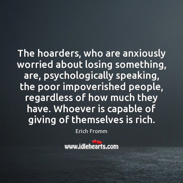 The hoarders, who are anxiously worried about losing something, are, psychologically speaking, Erich Fromm Picture Quote