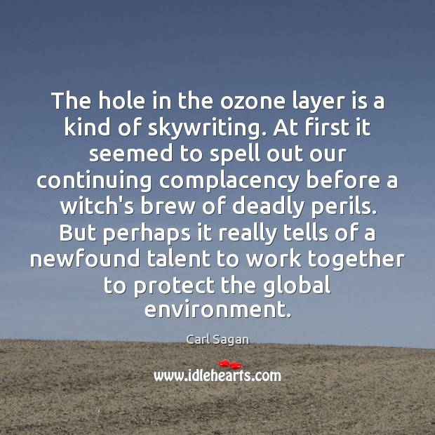 The hole in the ozone layer is a kind of skywriting. At Carl Sagan Picture Quote