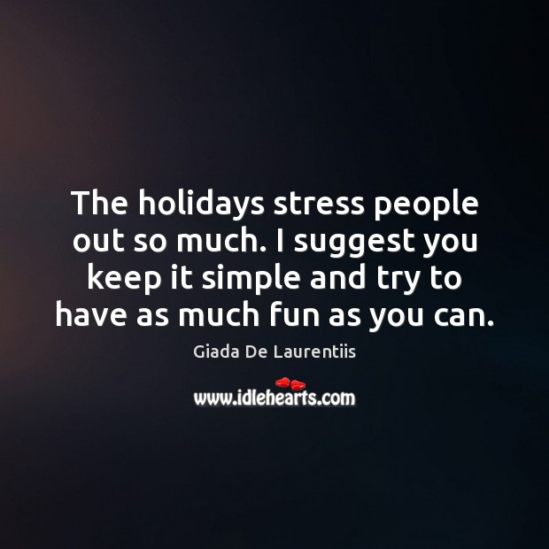 The holidays stress people out so much. I suggest you keep it Image