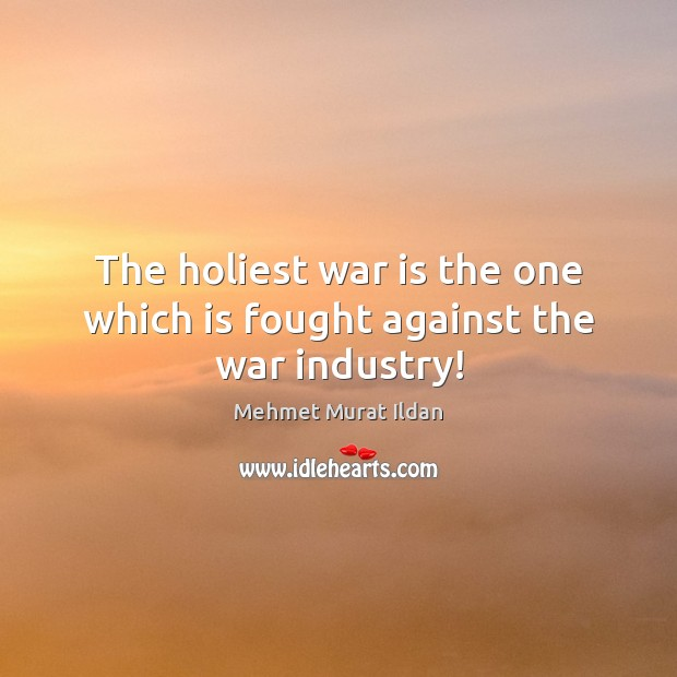 Image, The holiest war is the one which is fought against the war industry!