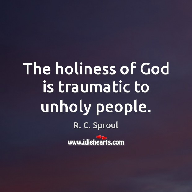 The holiness of God is traumatic to unholy people. Image