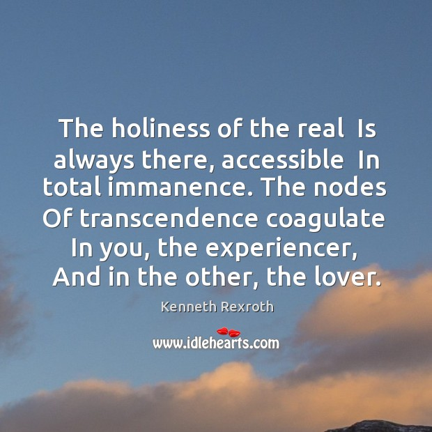 The holiness of the real  Is always there, accessible  In total immanence. Kenneth Rexroth Picture Quote