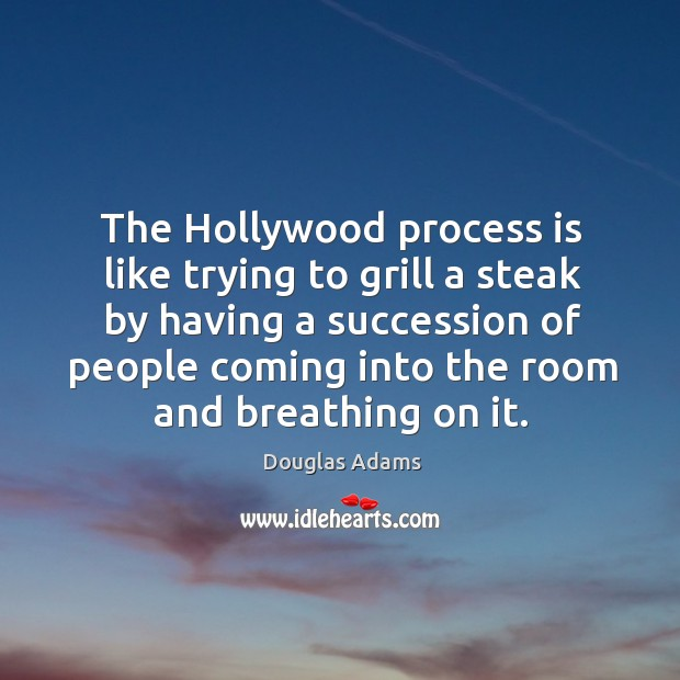 The Hollywood process is like trying to grill a steak by having Image