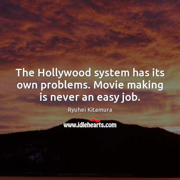 The Hollywood system has its own problems. Movie making is never an easy job. Image