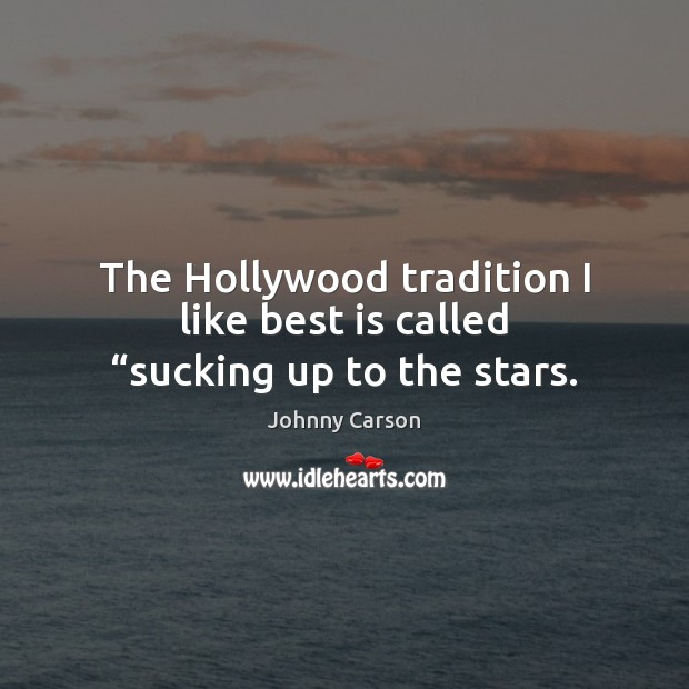"The Hollywood tradition I like best is called ""sucking up to the stars. Johnny Carson Picture Quote"