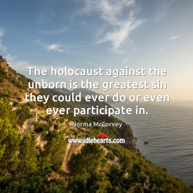 The holocaust against the unborn is the greatest sin they could ever do or even ever participate in. Norma McCorvey Picture Quote