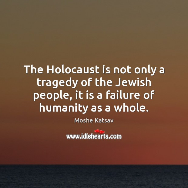 The Holocaust is not only a tragedy of the Jewish people, it Moshe Katsav Picture Quote
