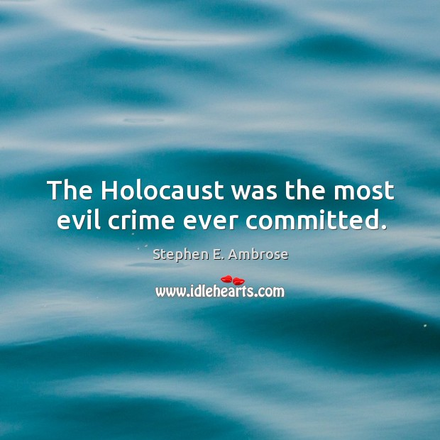 The holocaust was the most evil crime ever committed. Stephen E. Ambrose Picture Quote