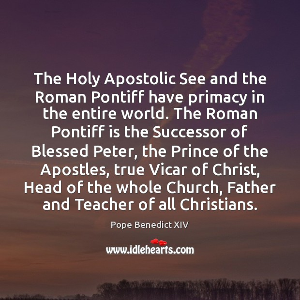 The Holy Apostolic See and the Roman Pontiff have primacy in the Pope Benedict XIV Picture Quote