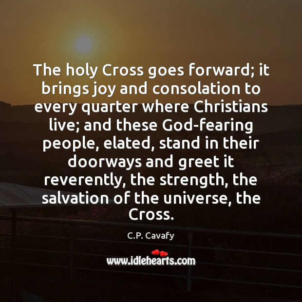 The holy Cross goes forward; it brings joy and consolation to every C.P. Cavafy Picture Quote