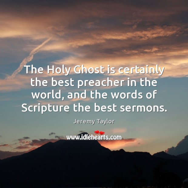 The Holy Ghost is certainly the best preacher in the world, and Jeremy Taylor Picture Quote