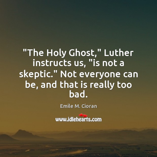 """""""The Holy Ghost,"""" Luther instructs us, """"is not a skeptic."""" Not everyone Emile M. Cioran Picture Quote"""