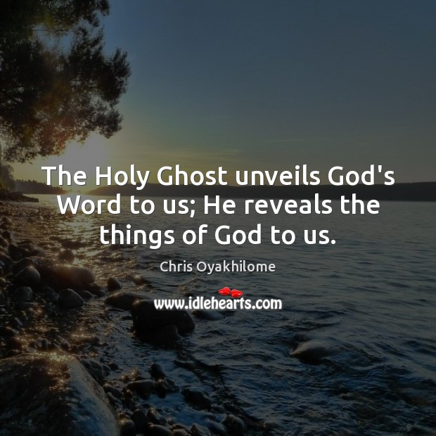 The Holy Ghost unveils God's Word to us; He reveals the things of God to us. Chris Oyakhilome Picture Quote