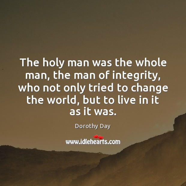 The holy man was the whole man, the man of integrity, who Dorothy Day Picture Quote