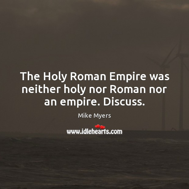 The Holy Roman Empire was neither holy nor Roman nor an empire. Discuss. Mike Myers Picture Quote