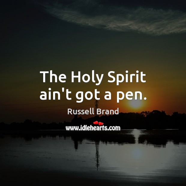 The Holy Spirit ain't got a pen. Russell Brand Picture Quote