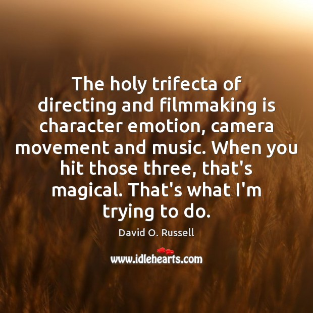 The holy trifecta of directing and filmmaking is character emotion, camera movement David O. Russell Picture Quote