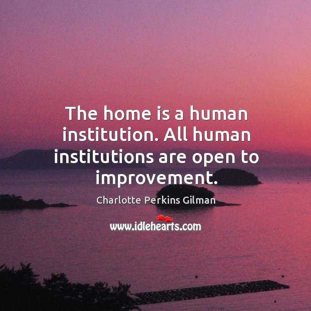 Image, The home is a human institution. All human institutions are open to improvement.