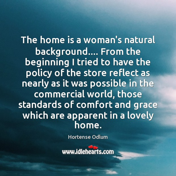 The home is a woman's natural background…. From the beginning I tried Hortense Odlum Picture Quote