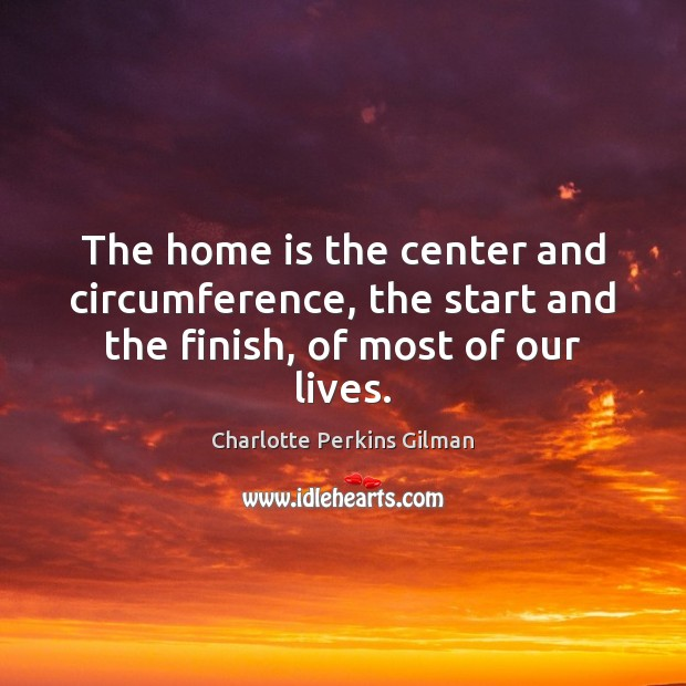 Image, The home is the center and circumference, the start and the finish, of most of our lives.